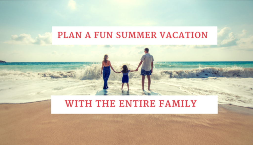 Plan a Fun Summer Vacation with the Entire Family